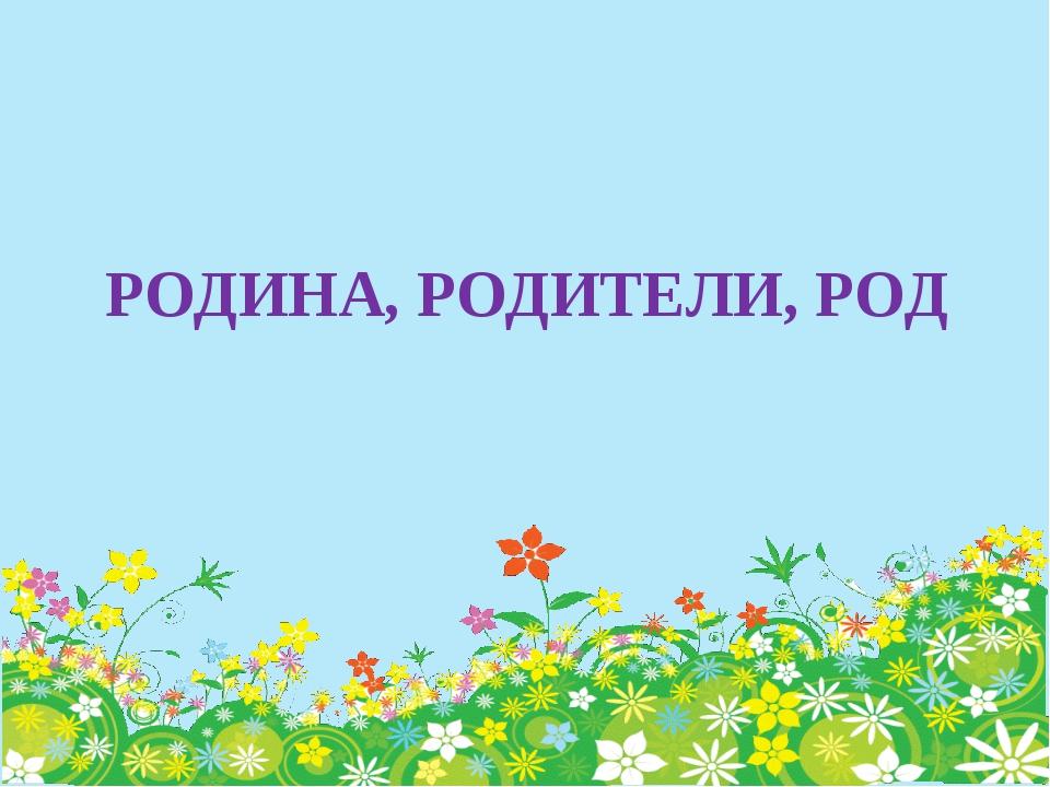 РОДИНА, РОДИТЕЛИ, РОД