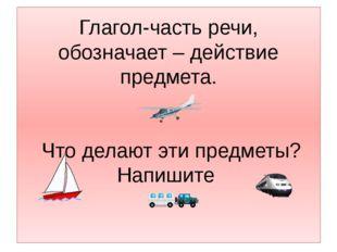 Глагол-часть речи, обозначает – действие предмета. Что делают эти предметы? Н
