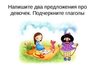 Напишите два предложения про девочек. Подчеркните глаголы