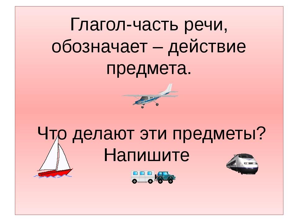 Глагол-часть речи, обозначает – действие предмета. Что делают эти предметы? Н...