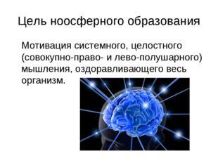 Цель ноосферного образования Мотивация системного, целостного (совокупно-пра