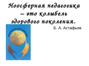 Ноосферная педагогика – это колыбель здорового поколения. Б. А. Астафьев