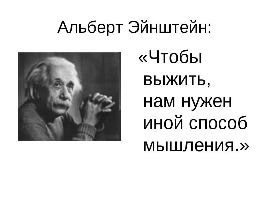 Альберт Эйнштейн: «Чтобы выжить, нам нужен иной способ мышления.»