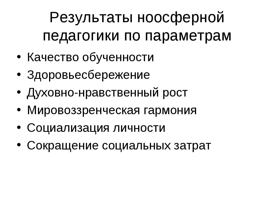 Результаты ноосферной педагогики по параметрам Качество обученности Здоровьес...