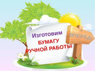 Изготовим БУМАГУ РУЧНОЙ РАБОТЫ ВПЕРЁД!