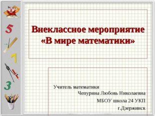 Внеклассное мероприятие «В мире математики» Учитель математики Чепурина Любов