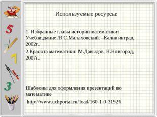 Используемые ресурсы: 1. Избранные главы истории математики: Учеб.издание /В.