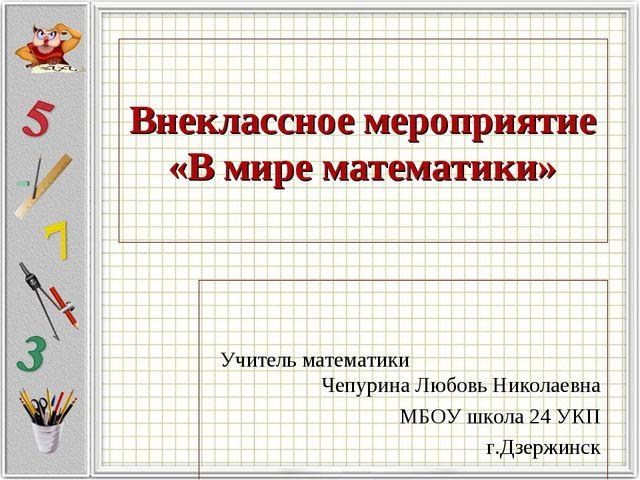Внеклассное мероприятие «В мире математики» Учитель математики Чепурина Любов...