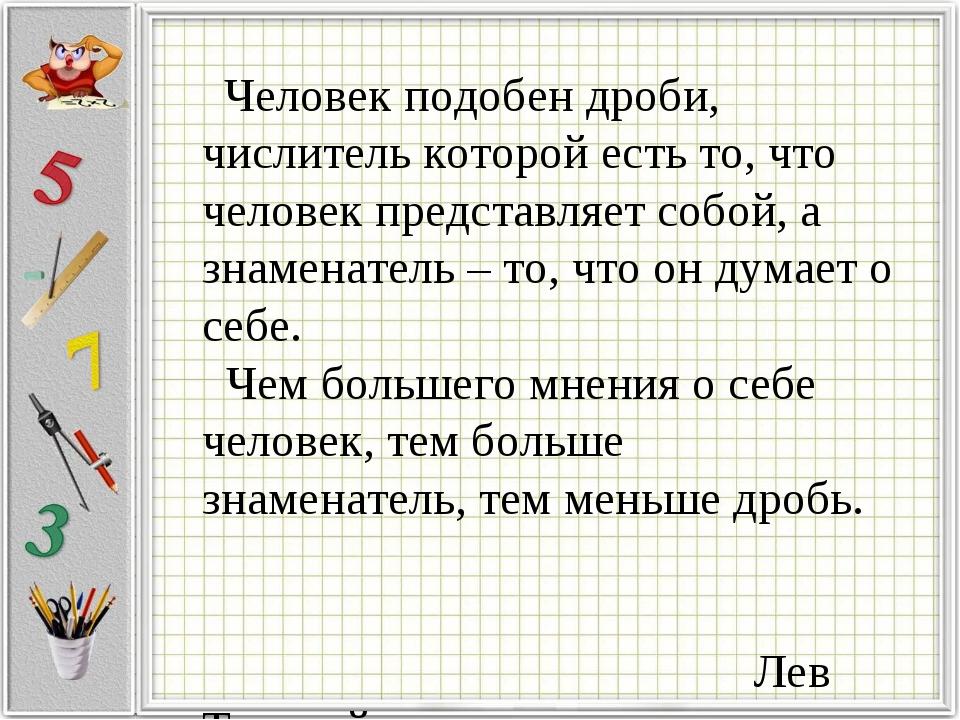 Человек подобен дроби, числитель которой есть то, что человек представляет с...
