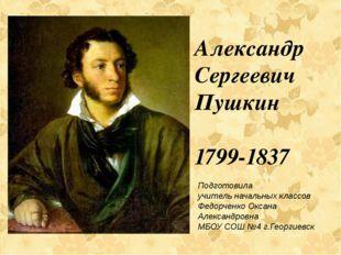 Александр Сергеевич Пушкин 1799-1837 Подготовила учитель начальных классов Ф