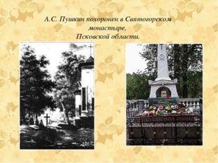 А.С. Пушкин похоронен в Святогорском монастыре, Псковской области.