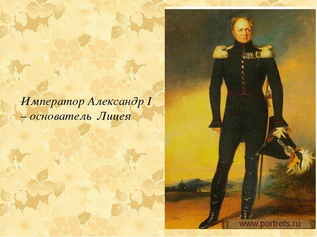 Император Александр I – основатель Лицея
