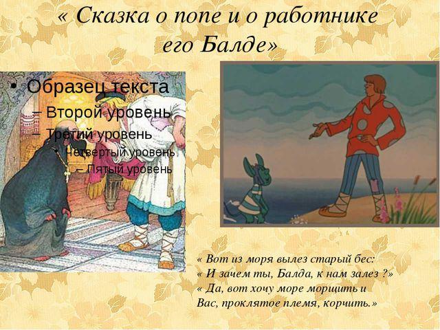 « Сказка о попе и о работнике его Балде» « Вот из моря вылез старый бес: « И...