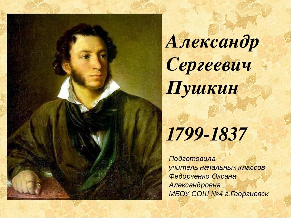 Александр Сергеевич Пушкин 1799-1837 Подготовила учитель начальных классов Ф...