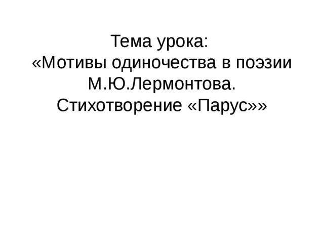 Тема урока: «Мотивы одиночества в поэзии М.Ю.Лермонтова. Стихотворение «Парус»»