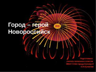 Город – герой Новороссийск Подготовила: учитель начальных классов МБОУ СОШ го