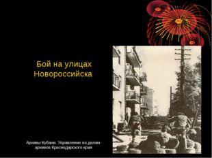 Бой на улицах Новороссийска Архивы Кубани. Управление по делам архивов Красн