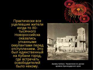 Практически все уцелевшие жители когда-то 80-тысячного Новороссийска оказали