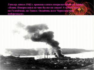 Гитлер летом 1942г. приказал своим генералам идти наКавказ: «Взять Новоросс