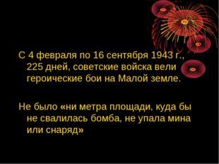 С 4 февраля по 16 сентября 1943 г., 225 дней, советские войска вели героическ