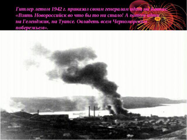 Гитлер летом 1942г. приказал своим генералам идти наКавказ: «Взять Новоросс...