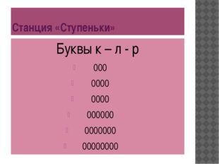Станция «Ступеньки» Буквы к – л - р 000 0000 0000 000000 0000000 00000000