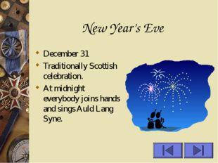 New Year's Eve December 31 Traditionally Scottish celebration. At midnight ev