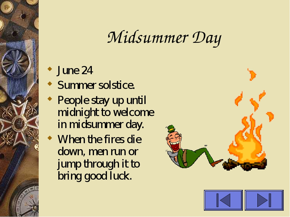 Midsummer Day June 24 Summer solstice. People stay up until midnight to welco...