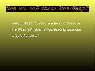 Only in 1915 it became a term to describe the disabled, when it was used to d