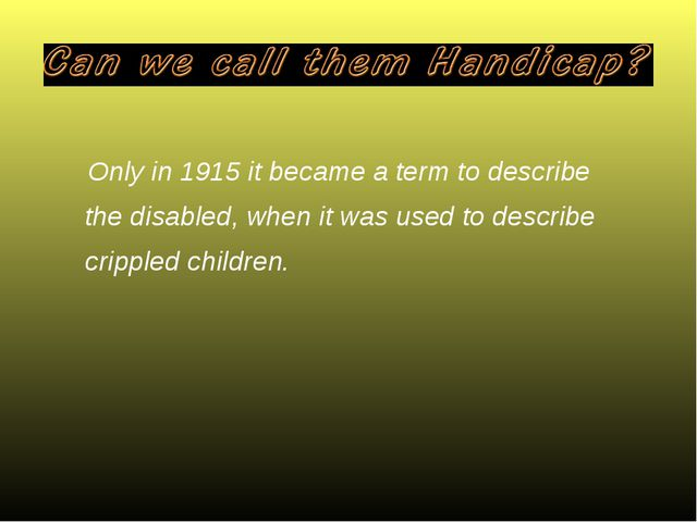 Only in 1915 it became a term to describe the disabled, when it was used to d...