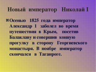 Новый император Николай I Осенью 1825 года император Александр 1 заболел во в