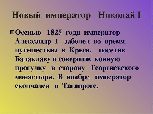 Новый император Николай I Осенью 1825 года император Александр 1 заболел во в...