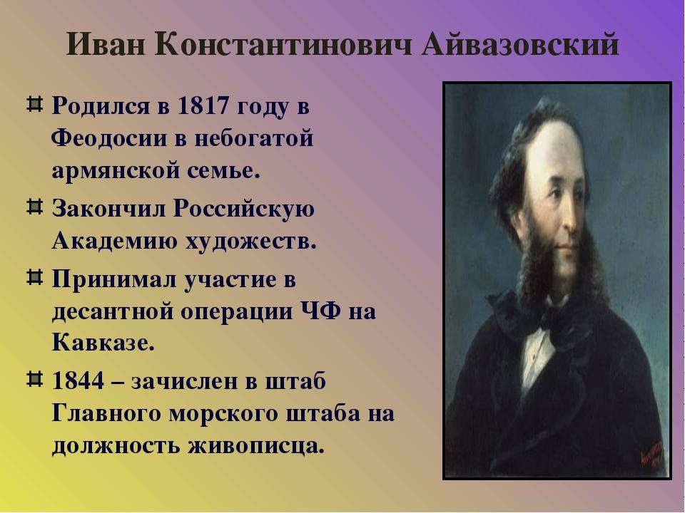 Иван Константинович Айвазовский Родился в 1817 году в Феодосии в небогатой ар...
