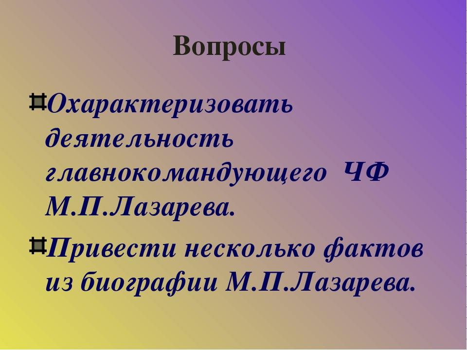 Вопросы Охарактеризовать деятельность главнокомандующего ЧФ М.П.Лазарева. При...