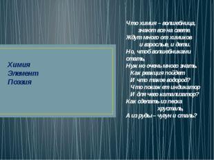 Химия Элемент Поэзия Что химия – волшебница,  знают все на свете. Жду
