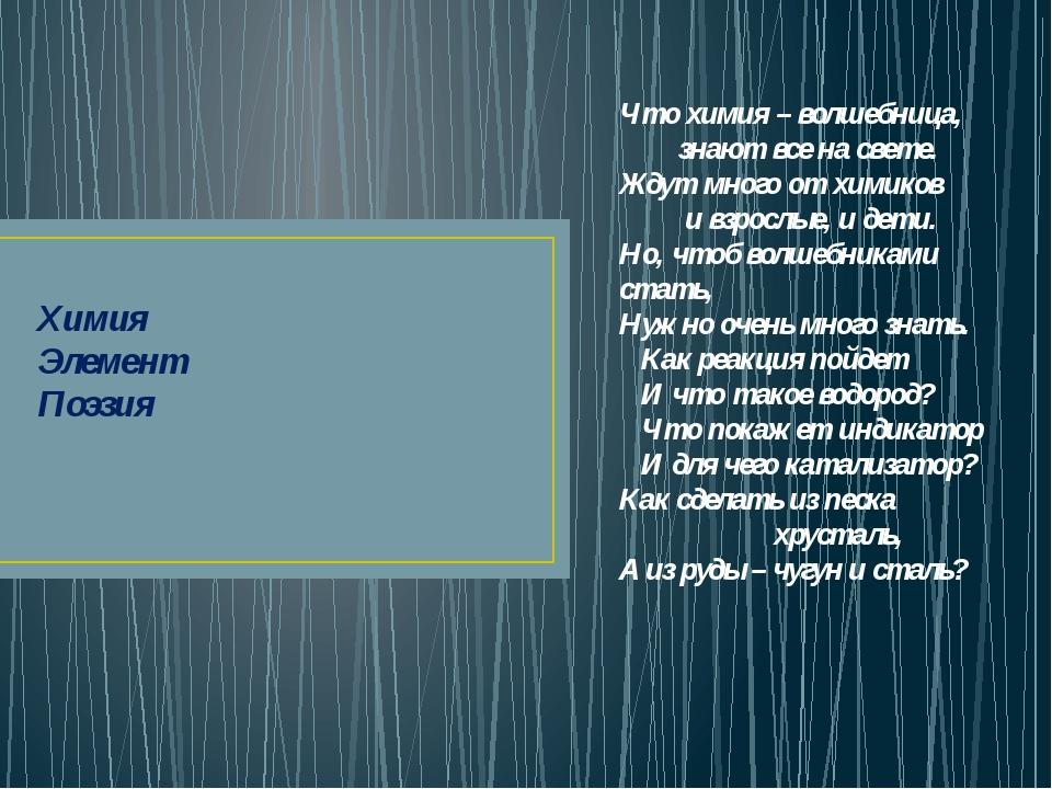 Химия Элемент Поэзия Что химия – волшебница,  знают все на свете. Жду...