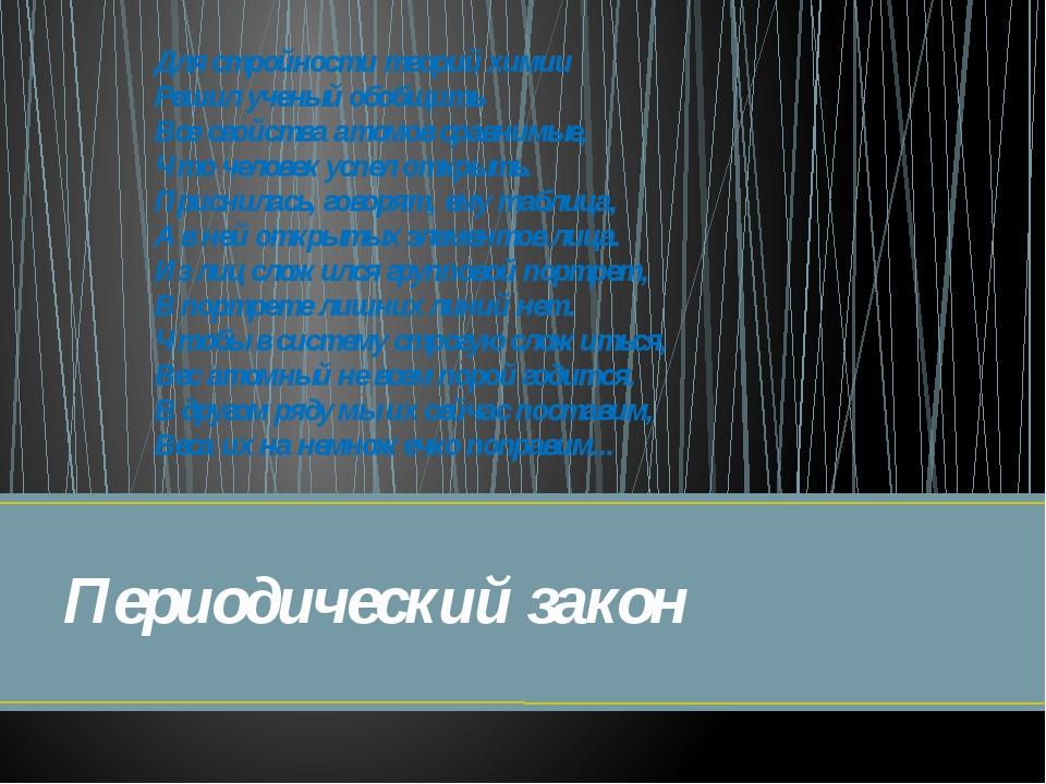 Периодический закон Для стройности теорий химии Решил ученый обобщить Все с...