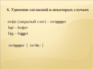 6. Удвоение согласной в некоторых случаях swim (закрытый слог) – swimmer hot