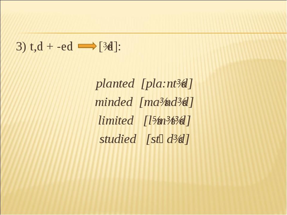3) t,d + -ed [ɩd]: planted [pla:ntɩd] minded [maɩndɩd] limited [׳lɪmɩtɩd] st...