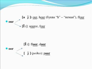 "[aʊə]: our, hour (буква ""h"" – ""немая""), flour our [ɔ:]: source, four [ɔ:]: f"