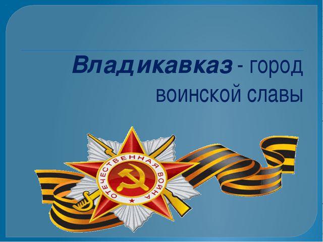 Владикавказ - город воинской славы