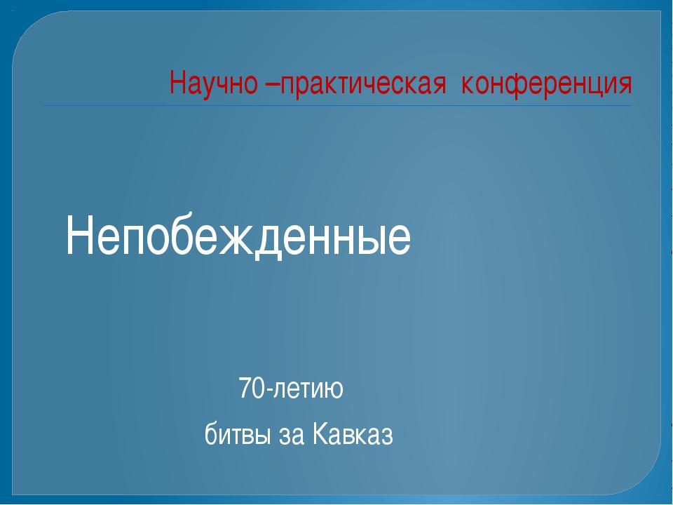 Научно –практическая конференция Непобежденные 70-летию битвы за Кавказ