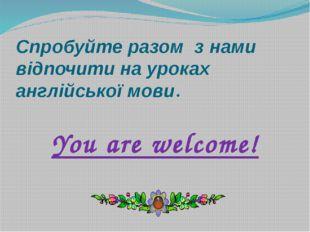 Спробуйте разом з нами відпочити на уроках англійської мови. You are welcome!