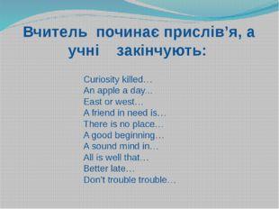Вчитель починає прислів'я, а учні закінчують: Curiosity killed… An apple a d
