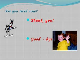 Are you tired now? Thank you! Good - bye!