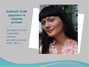БАЖАЮ УСІМ здоров'я та творчих успіхів! Дехтярук Наталя Георгіївна, учитель а