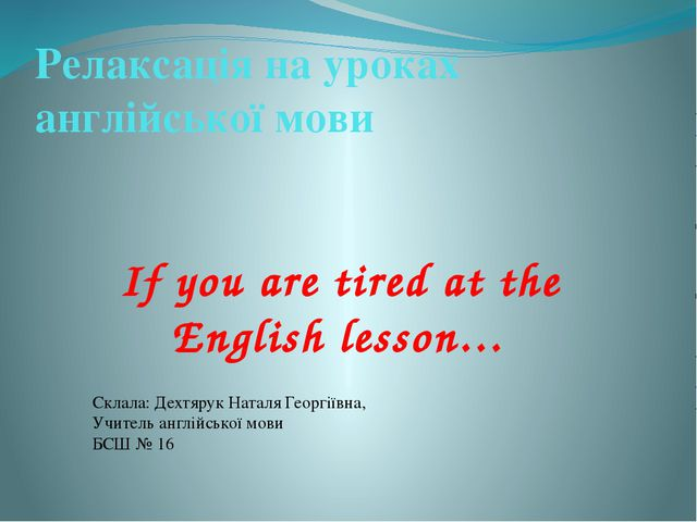 If you are tired at the English lesson… Склала: Дехтярук Наталя Георгіївна, У...
