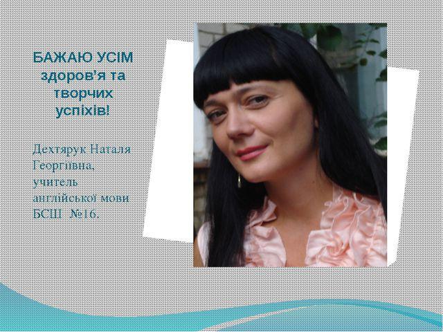 БАЖАЮ УСІМ здоров'я та творчих успіхів! Дехтярук Наталя Георгіївна, учитель а...