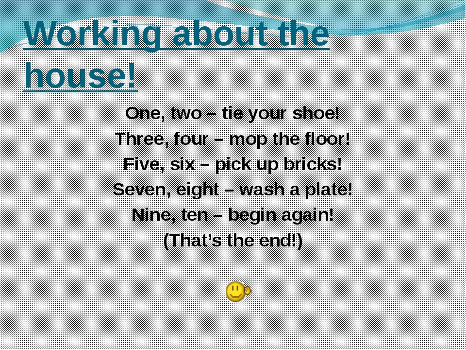 Working about the house! One, two – tie your shoe! Three, four – mop the floo...