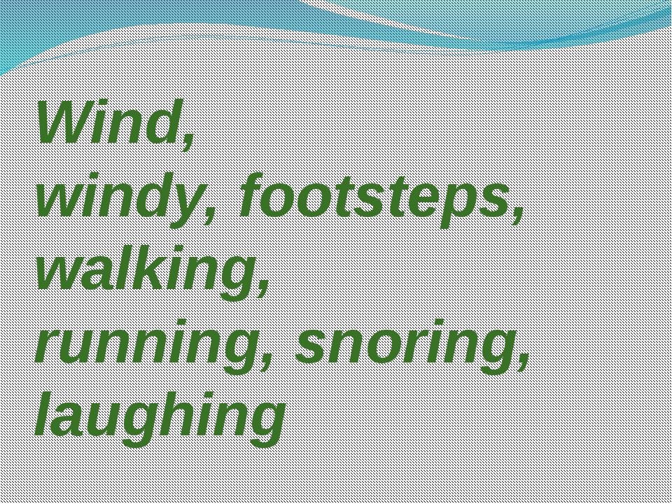 Wind, windy, footsteps, walking, running, snoring, laughing
